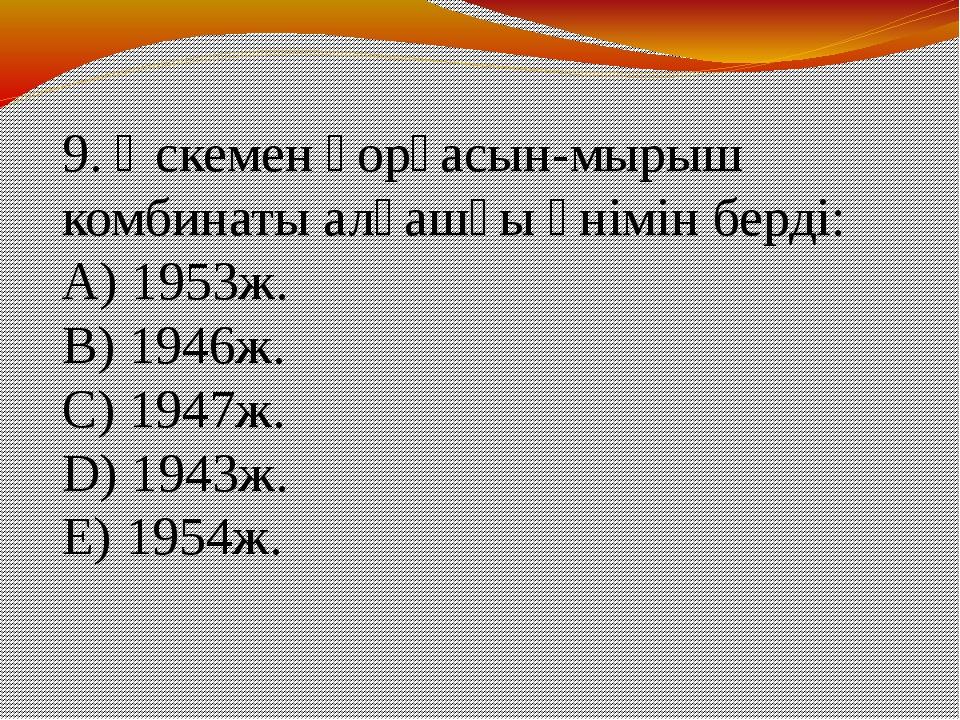 9. Өскемен қорғасын-мырыш комбинаты алғашқы өнімін берді: A) 1953ж. B) 1946ж...