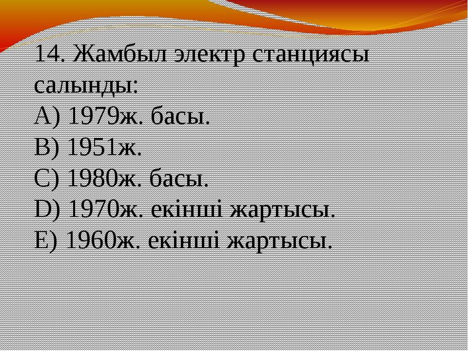 14. Жамбыл электр станциясы салынды: A) 1979ж. басы. B) 1951ж. C) 1980ж. ба...