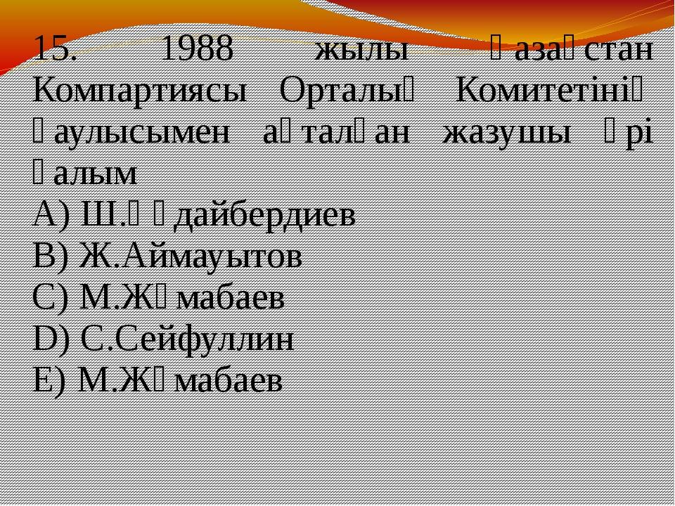 15. 1988 жылы Қазақстан Компартиясы Орталық Комитетінің қаулысымен ақталған...