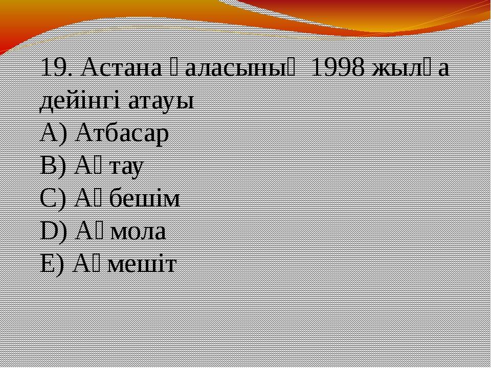 19. Астана қаласының 1998 жылға дейінгі атауы А) Атбасар В) Ақтау С) Ақбешім...