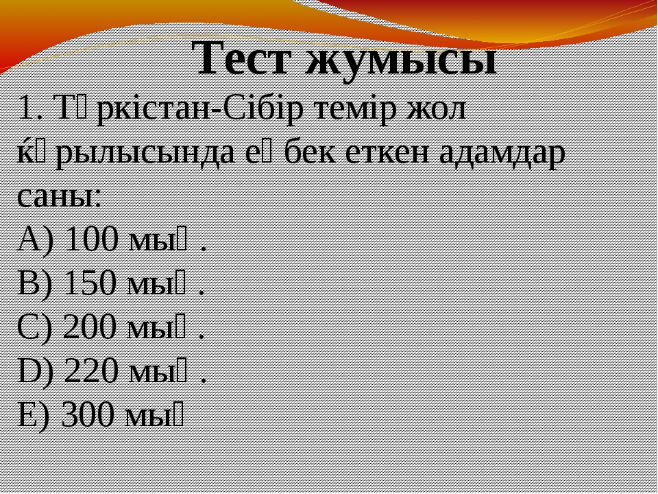 1. Түркістан-Сібір темір жол ќұрылысында еңбек еткен адамдар саны: A) 100 мың...