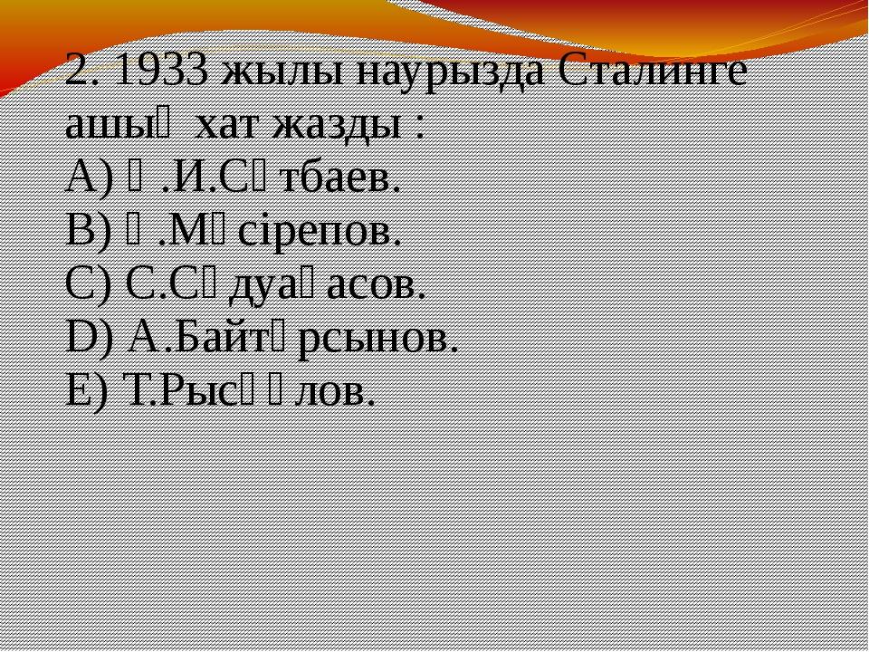 2. 1933 жылы наурызда Сталинге ашық хат жазды : A) Қ.И.Сәтбаев. B) Ғ.Мүсірепо...