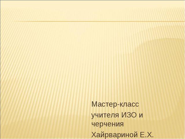 Мастер-класс учителя ИЗО и черчения Хайрвариной Е.Х.