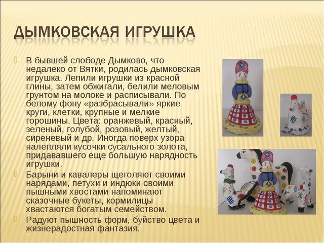 В бывшей слободе Дымково, что недалеко от Вятки, родилась дымковская игрушка....