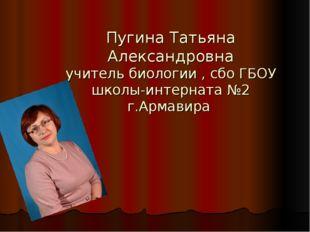 Пугина Татьяна Александровна учитель биологии , сбо ГБОУ школы-интерната №2