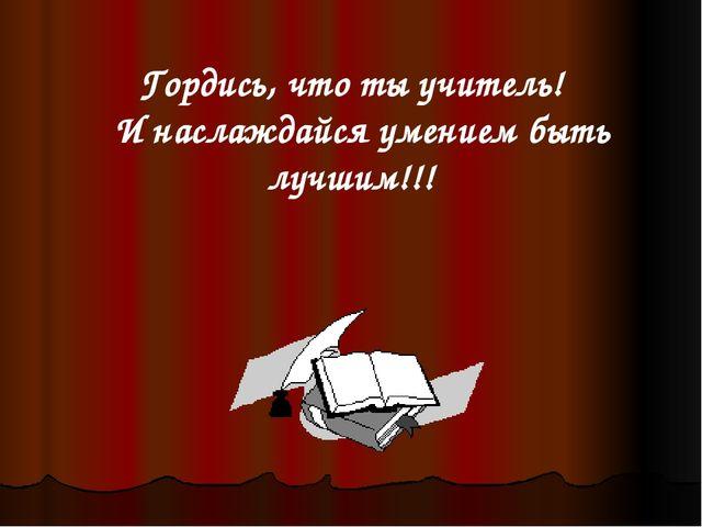 Гордись, что ты учитель! И наслаждайся умением быть лучшим!!!