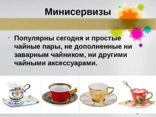 Минисервизы Популярны сегодня и простые чайные пары, не дополненные ни заварн