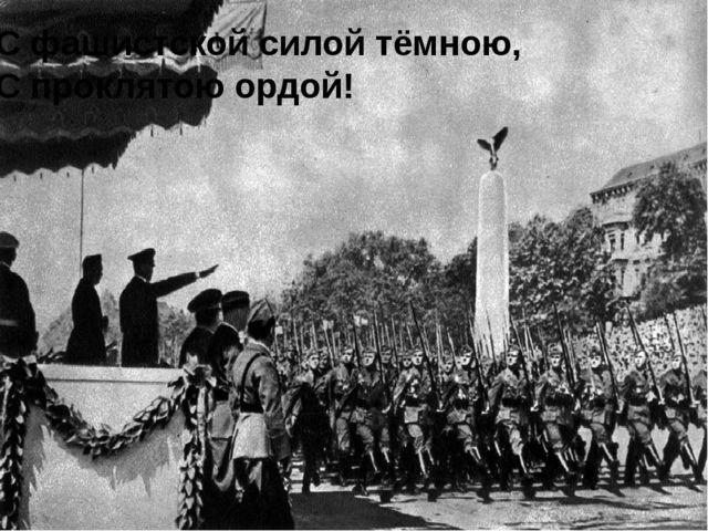 С фашистской силой тёмною, С проклятою ордой!