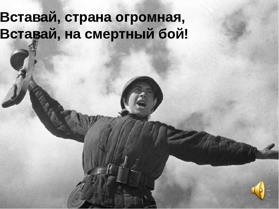 Вставай, страна огромная, Вставай, на смертный бой!