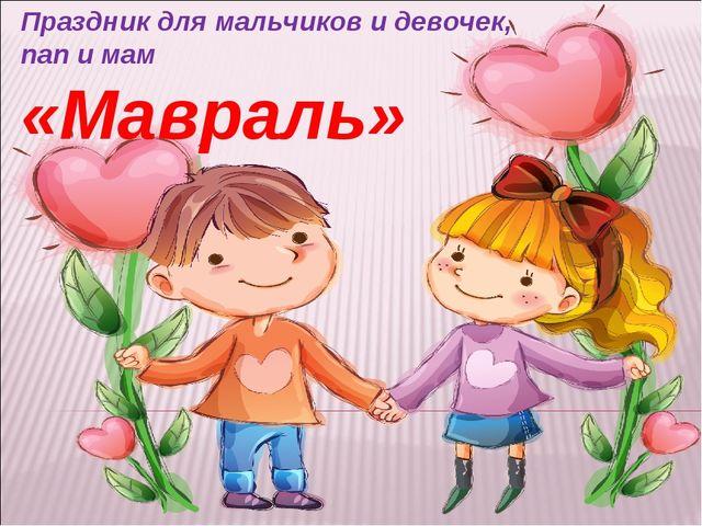 Праздник для мальчиков и девочек, пап и мам «Мавраль»