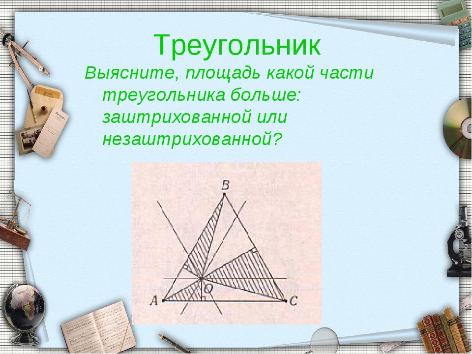 Треугольник Выясните, площадь какой части треугольника больше: заштрихованной...