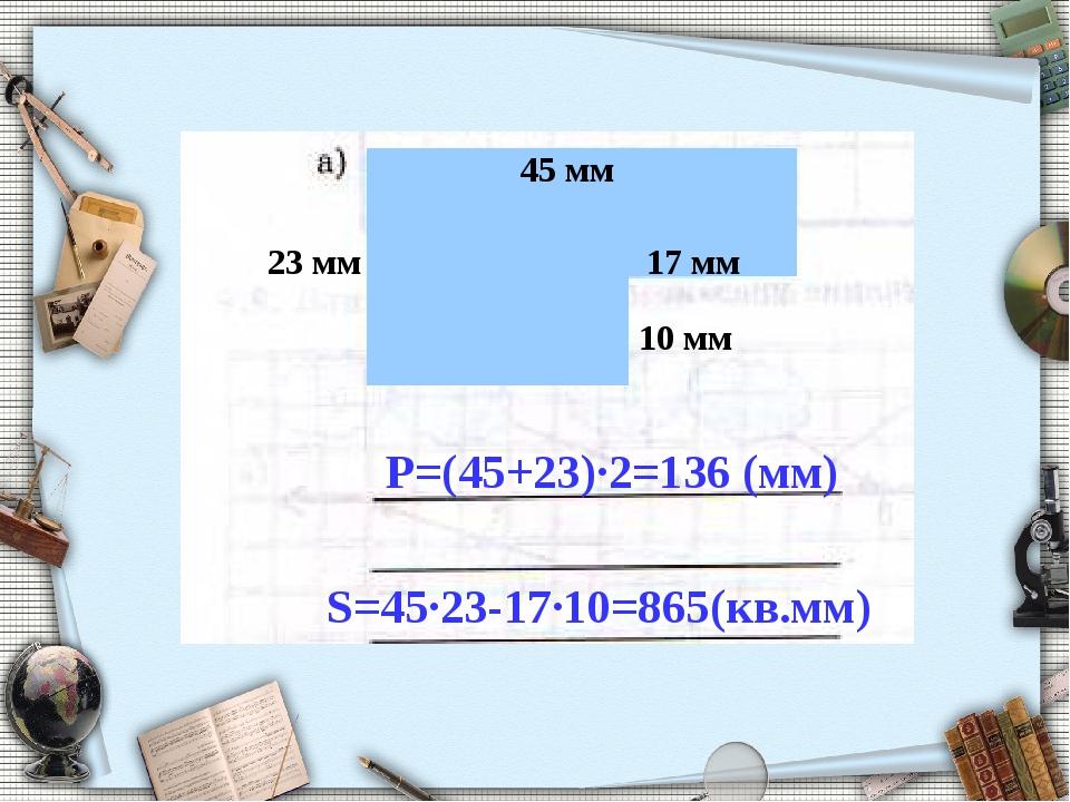 23 мм 10 мм Р=(45+23)∙2=136 (мм) S=45∙23-17∙10=865(кв.мм) 45 мм 17 мм