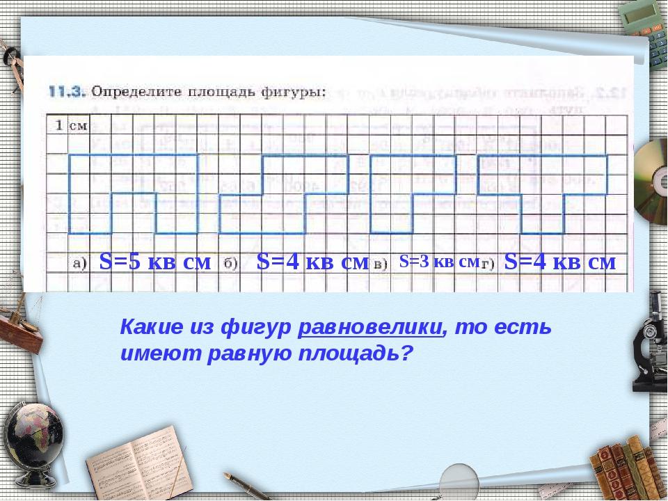 S=5 кв см S=4 кв см S=3 кв см S=4 кв см Какие из фигур равновелики, то есть и...