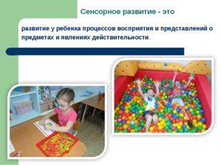 Сенсорное развитие - это развитие у ребенка процессов восприятия и представле