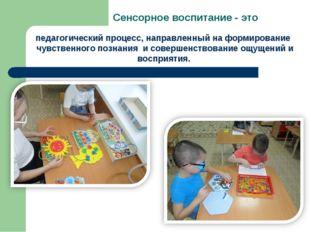 Сенсорное воспитание - это педагогический процесс, направленный на формирован