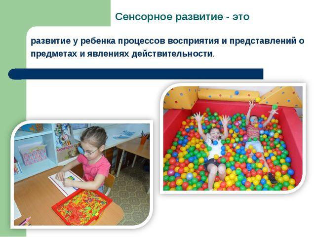 Сенсорное развитие - это развитие у ребенка процессов восприятия и представле...