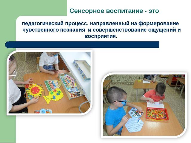 Сенсорное воспитание - это педагогический процесс, направленный на формирован...