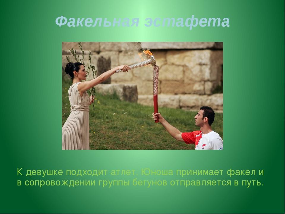 Факельная эстафета К девушке подходит атлет. Юноша принимает факел и в сопров...