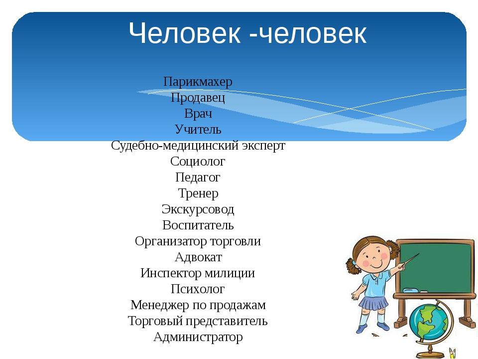 Человек -человек Парикмахер Продавец Врач Учитель Судебно-медицинский эксперт...