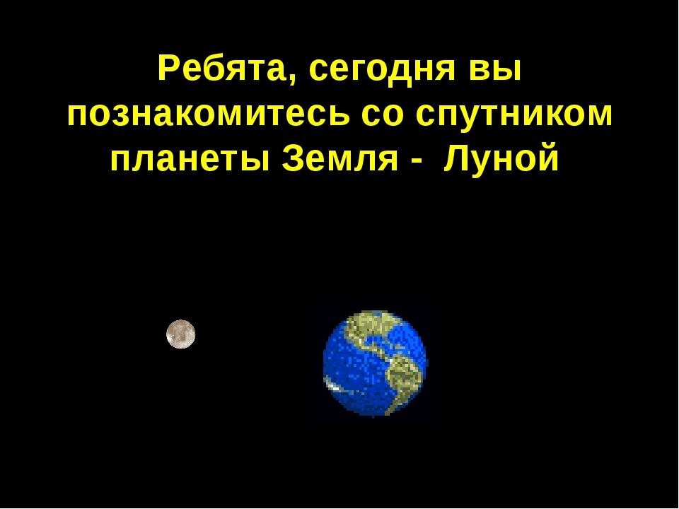 Ребята, сегодня вы познакомитесь со спутником планеты Земля - Луной.