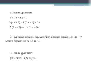 1. Решите уравнение: 6 х – 3 = 4 х + 1 2 (4 х + 2) = 3 ( 2 х + 1) + 2 х 5