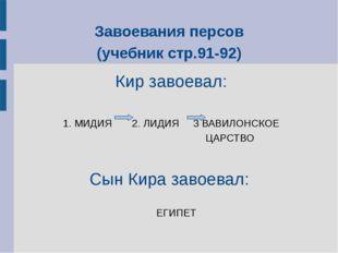 Завоевания персов (учебник стр.91-92) Кир завоевал: 1. МИДИЯ 2. ЛИДИЯ 3 ВАВИЛ