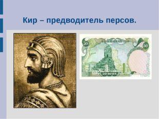 Кир – предводитель персов.
