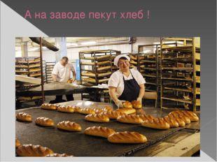 А на заводе пекут хлеб !