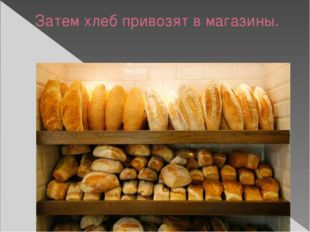 Затем хлеб привозят в магазины.