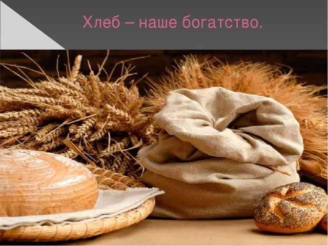 Хлеб – наше богатство.
