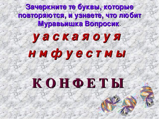 Зачеркните те буквы, которые повторяются, и узнаете, что любит Муравьишка Воп...