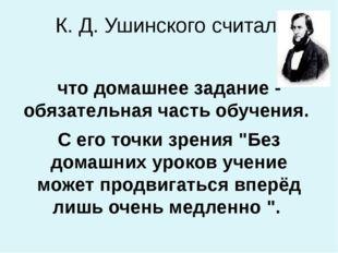 К. Д. Ушинского считал, что домашнее задание - обязательная часть обучения. С