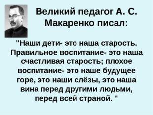 """Великий педагог А. С. Макаренко писал: """"Наши дети- это наша старость. Правиль"""