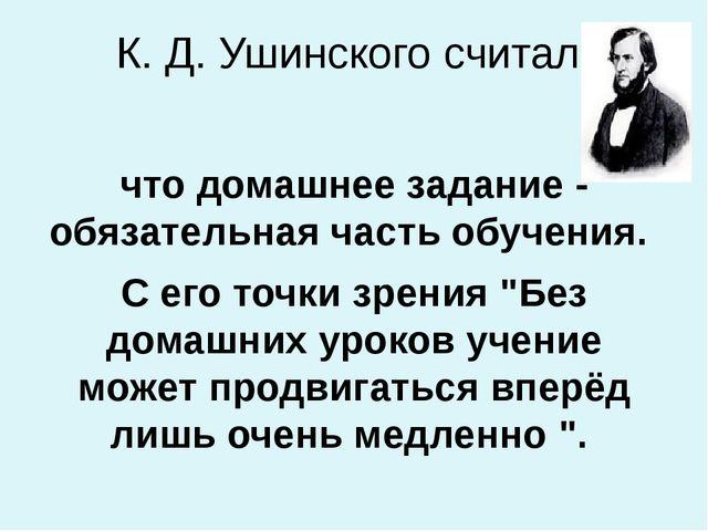 К. Д. Ушинского считал, что домашнее задание - обязательная часть обучения. С...