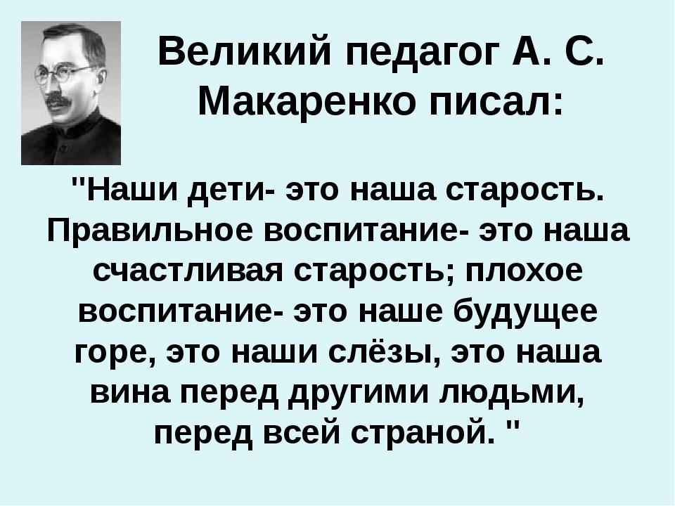 """Великий педагог А. С. Макаренко писал: """"Наши дети- это наша старость. Правиль..."""