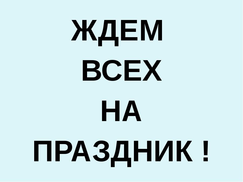 ЖДЕМ ВСЕХ НА ПРАЗДНИК !