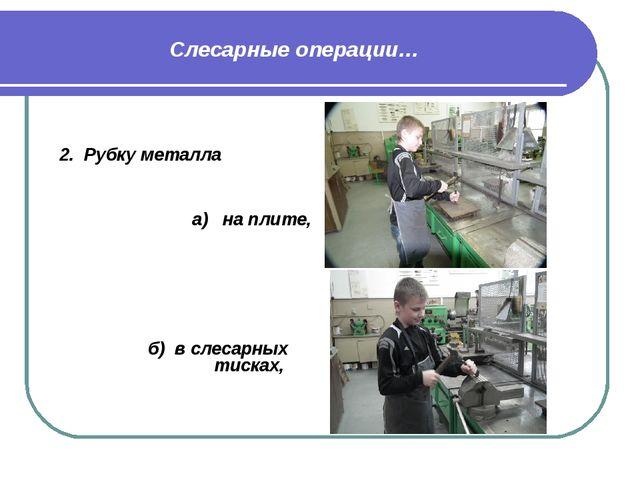 2. Рубку металла а) на плите, б) в слесарных тисках, Слесарные операции…