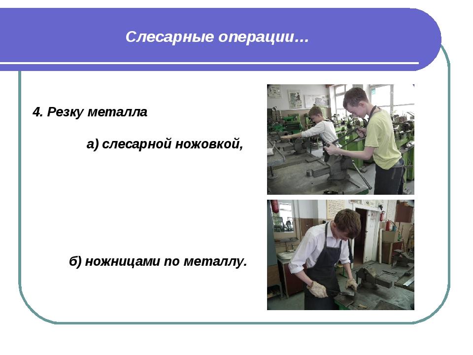 Слесарные операции… 4. Резку металла  а) слесарной ножовкой,  б) ножницами...