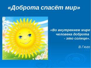 «Доброта спасёт мир» «Во внутреннем мире человека доброта - это солнце».