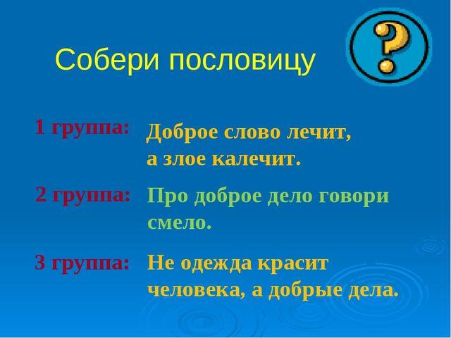 Собери пословицу 1 группа: 2 группа: 3 группа: Доброе слово лечит, а злое ка...