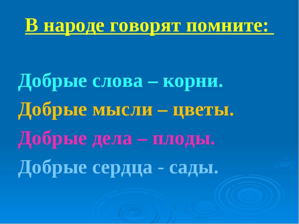 В народе говорят помните: Добрые слова – корни. Добрые мысли – цветы. Добрые...
