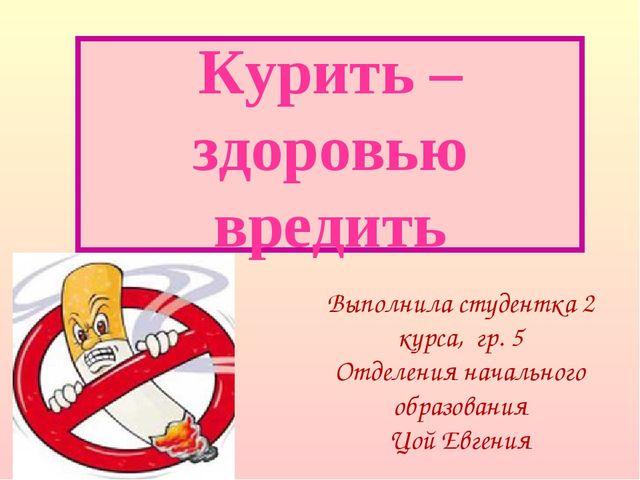 Курить – здоровью вредить Выполнила студентка 2 курса, гр. 5 Отделения началь...