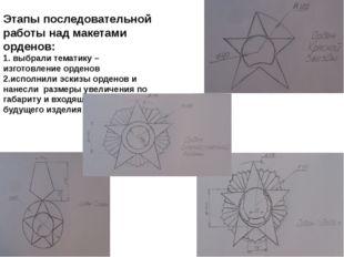 Этапы последовательной работы над макетами орденов: 1. выбрали тематику – изг
