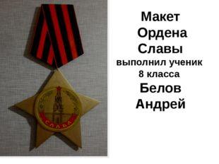 Макет Ордена Славы выполнил ученик 8 класса Белов Андрей