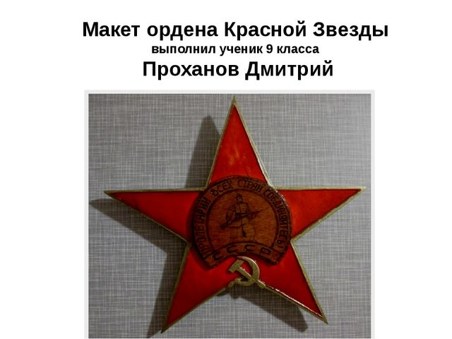 Макет ордена Красной Звезды выполнил ученик 9 класса Проханов Дмитрий
