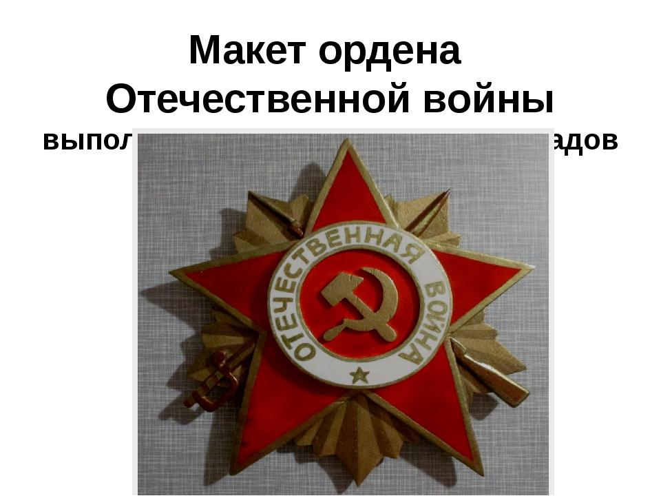 Макет ордена Отечественной войны выполнил ученик 8 класса Виноградов Дмитрий
