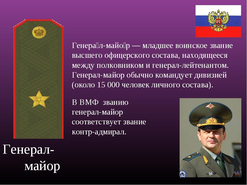 Генерал- майор Генера́л-майо́р — младшее воинское звание высшего офицерского...