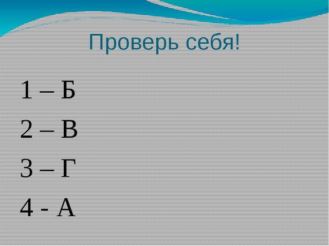Проверь себя! 1 – Б 2 – В 3 – Г 4 - А
