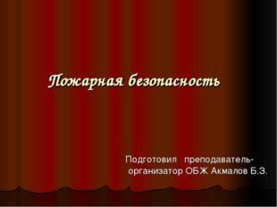 Пожарная безопасность Подготовил преподаватель- организатор ОБЖ Акмалов Б.З.