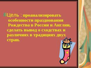 Цель : проанализировать особенности празднования Рождества в России и Англ